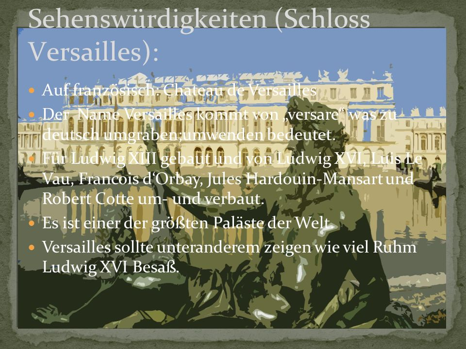 """Auf französisch: Chateau de Versailles Der Name Versailles kommt von """"versare"""" was zu deutsch umgraben;umwenden bedeutet. Für Ludwig XIII gebaut und v"""