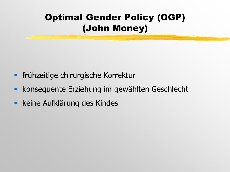 Optimal Gender Policy (OGP) (John Money)  frühzeitige chirurgische Korrektur  konsequente Erziehung im gewählten Geschlecht  keine Aufklärung des Kindes