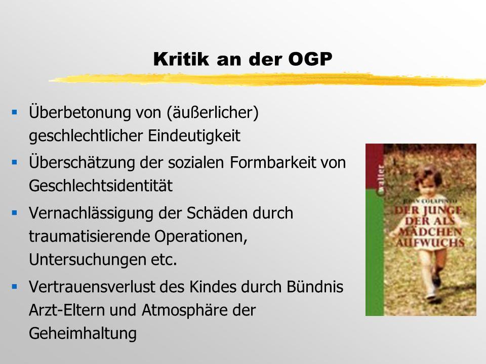 Kritik an der OGP  Überbetonung von (äußerlicher) geschlechtlicher Eindeutigkeit  Überschätzung der sozialen Formbarkeit von Geschlechtsidentität  Vernachlässigung der Schäden durch traumatisierende Operationen, Untersuchungen etc.