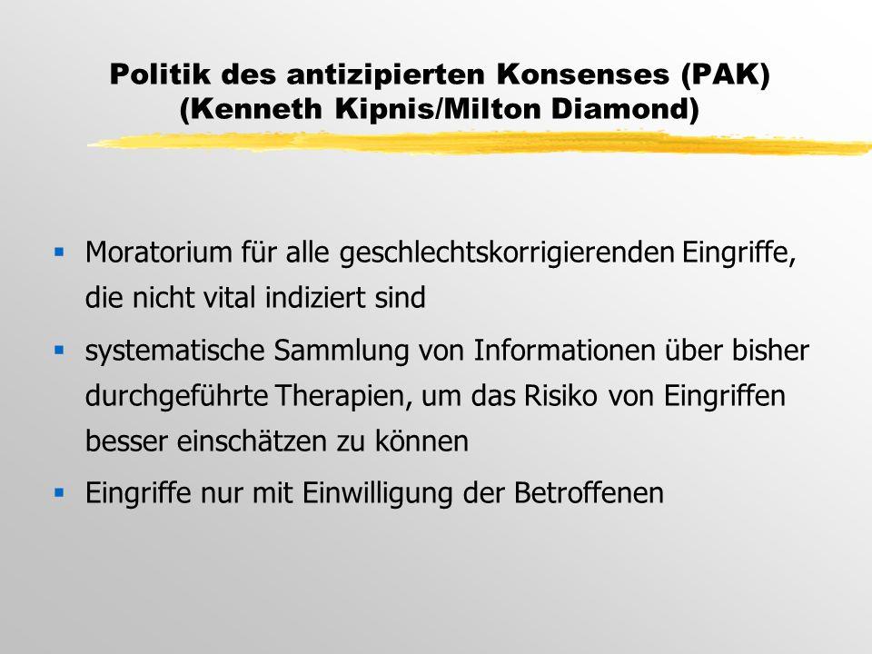 Politik des antizipierten Konsenses (PAK) (Kenneth Kipnis/Milton Diamond)  Moratorium für alle geschlechtskorrigierenden Eingriffe, die nicht vital indiziert sind  systematische Sammlung von Informationen über bisher durchgeführte Therapien, um das Risiko von Eingriffen besser einschätzen zu können  Eingriffe nur mit Einwilligung der Betroffenen