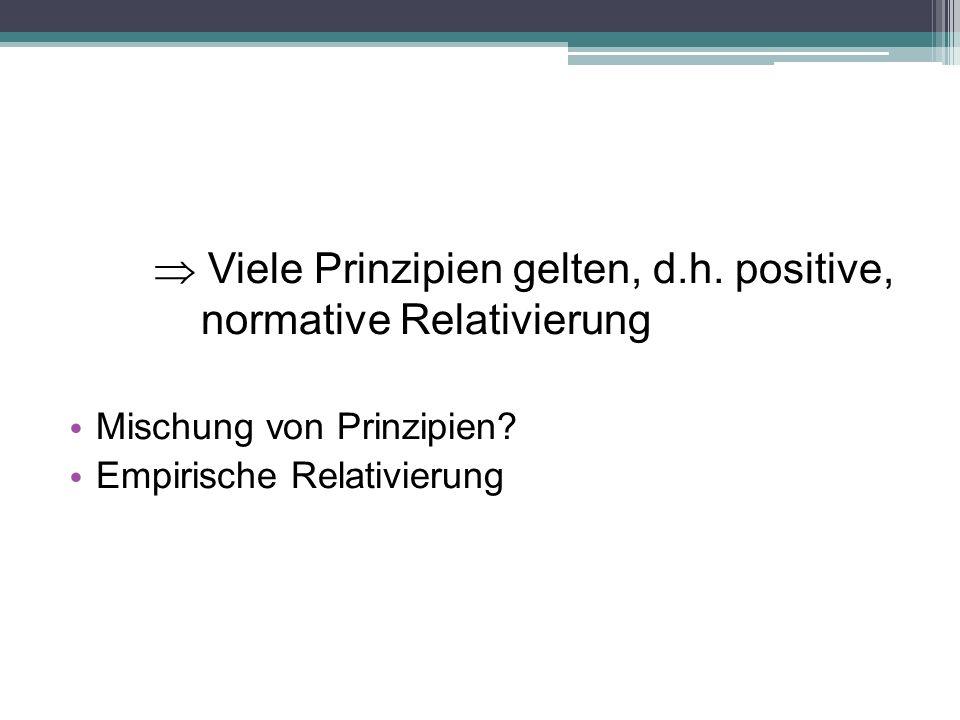  Viele Prinzipien gelten, d.h. positive, normative Relativierung Mischung von Prinzipien? Empirische Relativierung