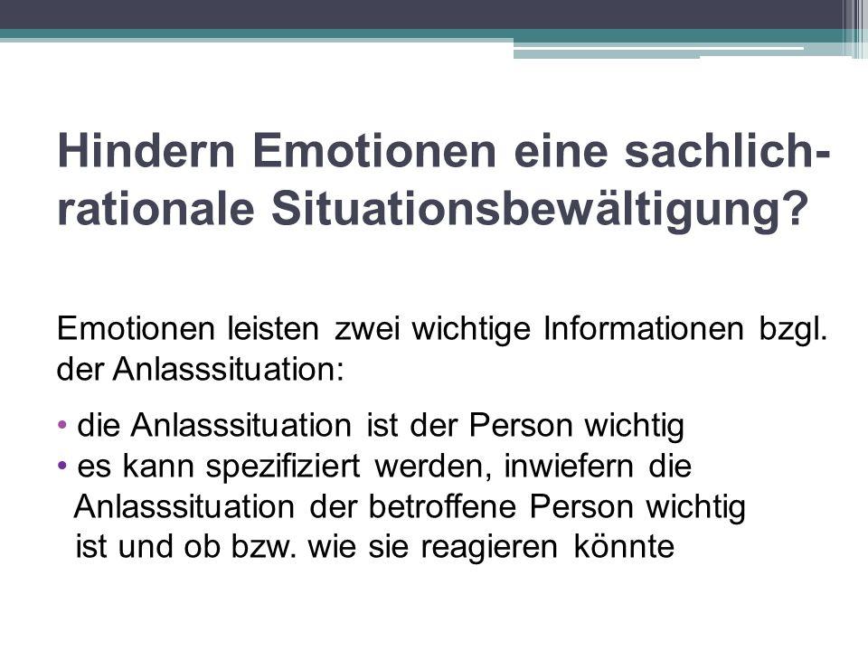Hindern Emotionen eine sachlich- rationale Situationsbewältigung? Emotionen leisten zwei wichtige Informationen bzgl. der Anlasssituation: die Anlasss