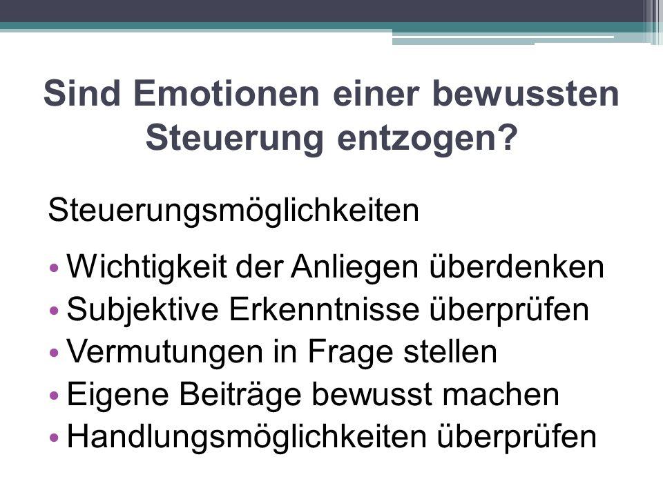 Sind Emotionen einer bewussten Steuerung entzogen? Steuerungsmöglichkeiten Wichtigkeit der Anliegen überdenken Subjektive Erkenntnisse überprüfen Verm