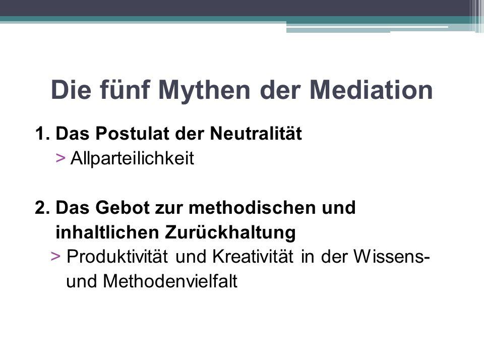 Die fünf Mythen der Mediation 1. Das Postulat der Neutralität > Allparteilichkeit 2. Das Gebot zur methodischen und inhaltlichen Zurückhaltung > Produ