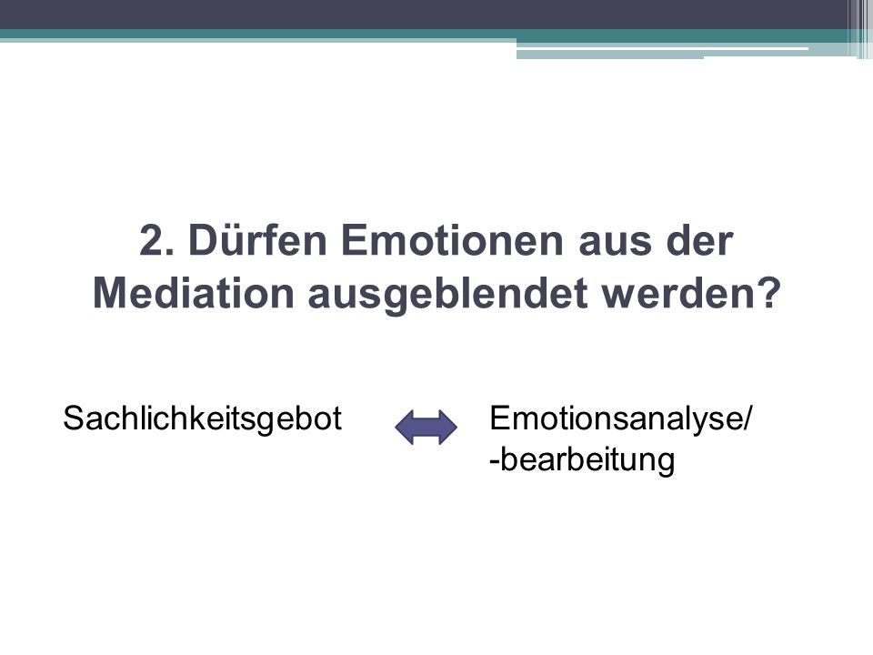 2. Dürfen Emotionen aus der Mediation ausgeblendet werden? SachlichkeitsgebotEmotionsanalyse/ -bearbeitung