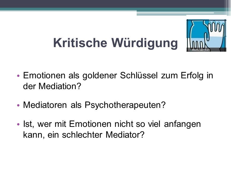 Kritische Würdigung Emotionen als goldener Schlüssel zum Erfolg in der Mediation? Mediatoren als Psychotherapeuten? Ist, wer mit Emotionen nicht so vi