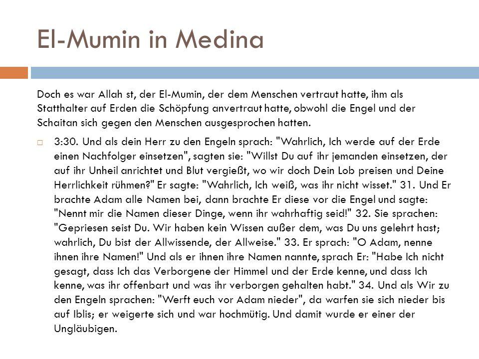 El-Mumin in Medina Doch es war Allah st, der El-Mumin, der dem Menschen vertraut hatte, ihm als Statthalter auf Erden die Schöpfung anvertraut hatte, obwohl die Engel und der Schaitan sich gegen den Menschen ausgesprochen hatten.