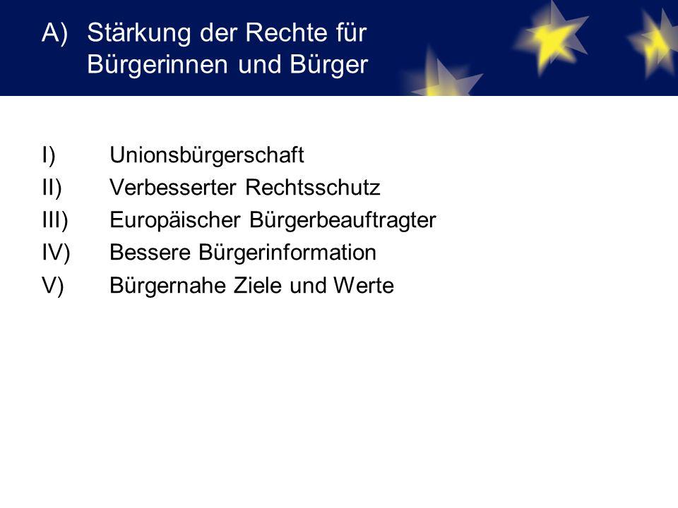 A)Stärkung der Rechte für Bürgerinnen und Bürger I) Unionsbürgerschaft II) Verbesserter Rechtsschutz III) Europäischer Bürgerbeauftragter IV) Bessere Bürgerinformation V) Bürgernahe Ziele und Werte
