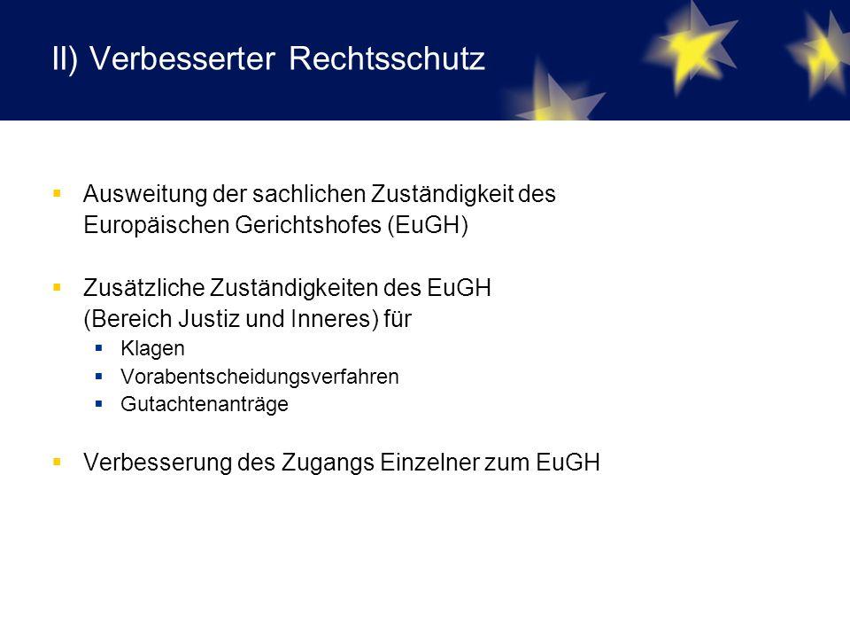 II) Verbesserter Rechtsschutz  Ausweitung der sachlichen Zuständigkeit des Europäischen Gerichtshofes (EuGH)  Zusätzliche Zuständigkeiten des EuGH (Bereich Justiz und Inneres) für  Klagen  Vorabentscheidungsverfahren  Gutachtenanträge  Verbesserung des Zugangs Einzelner zum EuGH