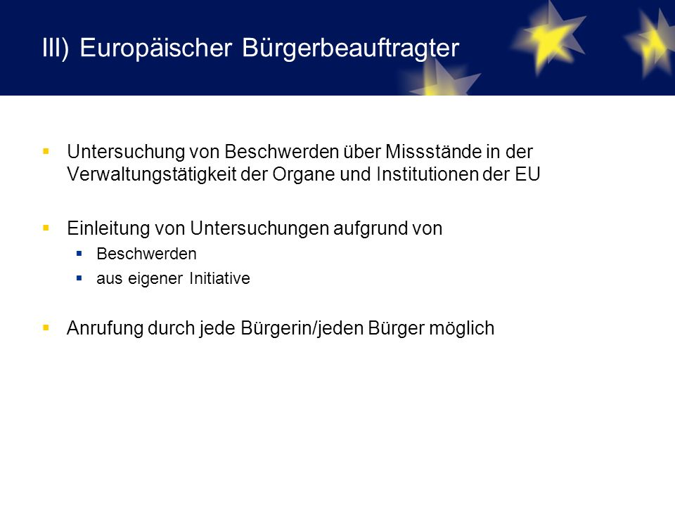 III) Europäischer Bürgerbeauftragter  Untersuchung von Beschwerden über Missstände in der Verwaltungstätigkeit der Organe und Institutionen der EU  Einleitung von Untersuchungen aufgrund von  Beschwerden  aus eigener Initiative  Anrufung durch jede Bürgerin/jeden Bürger möglich