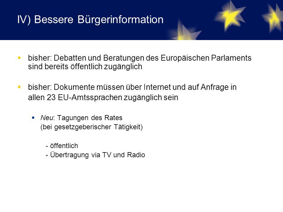 IV) Bessere Bürgerinformation  bisher: Debatten und Beratungen des Europäischen Parlaments sind bereits öffentlich zugänglich  bisher: Dokumente müssen über Internet und auf Anfrage in allen 23 EU-Amtssprachen zugänglich sein  Neu: Tagungen des Rates (bei gesetzgeberischer Tätigkeit) - öffentlich - Übertragung via TV und Radio
