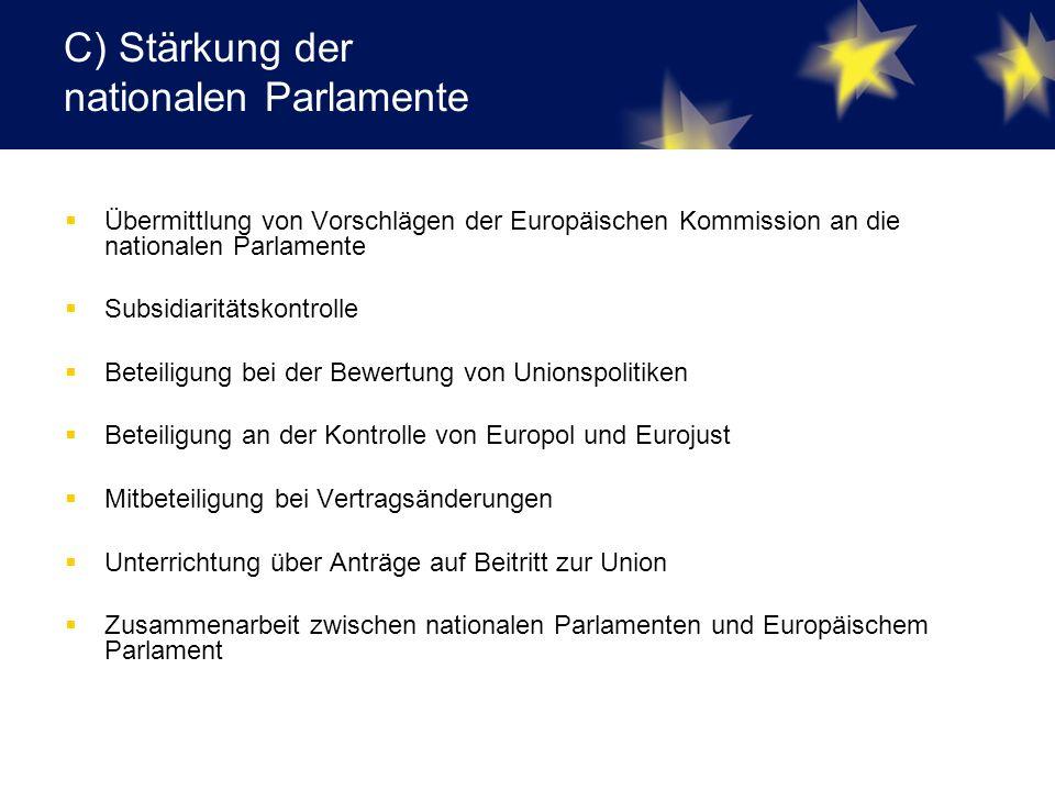 C) Stärkung der nationalen Parlamente  Übermittlung von Vorschlägen der Europäischen Kommission an die nationalen Parlamente  Subsidiaritätskontrolle  Beteiligung bei der Bewertung von Unionspolitiken  Beteiligung an der Kontrolle von Europol und Eurojust  Mitbeteiligung bei Vertragsänderungen  Unterrichtung über Anträge auf Beitritt zur Union  Zusammenarbeit zwischen nationalen Parlamenten und Europäischem Parlament