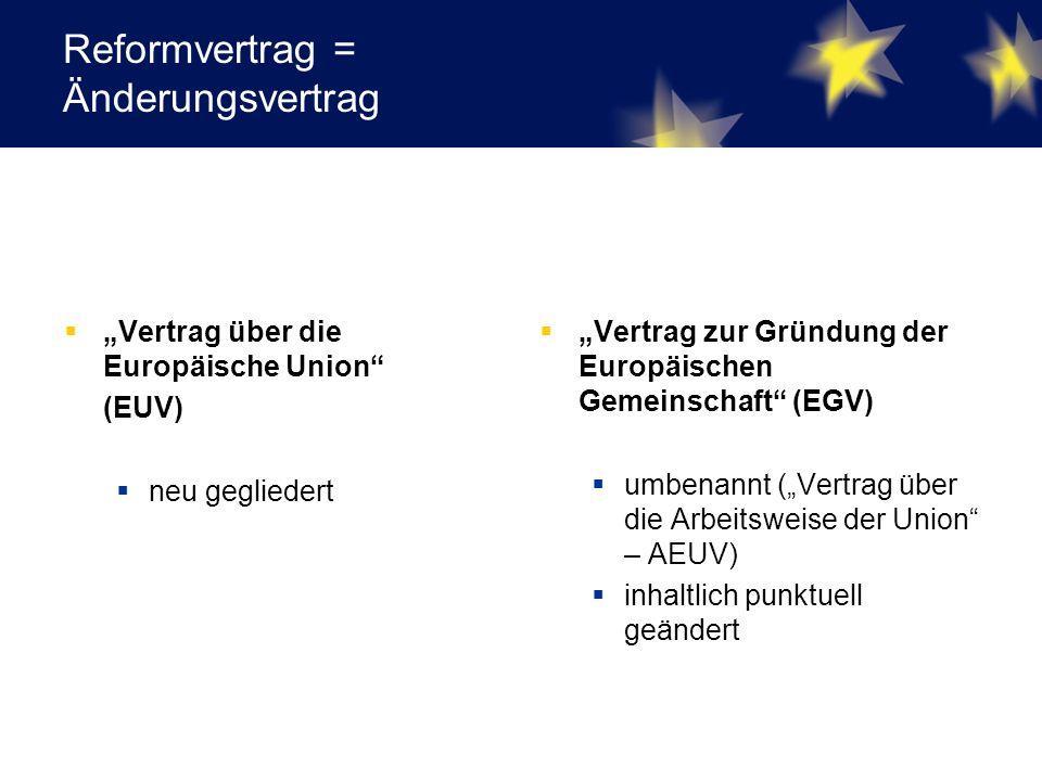 """Reformvertrag = Änderungsvertrag  """"Vertrag über die Europäische Union (EUV)  neu gegliedert  """"Vertrag zur Gründung der Europäischen Gemeinschaft (EGV)  umbenannt (""""Vertrag über die Arbeitsweise der Union – AEUV)  inhaltlich punktuell geändert"""