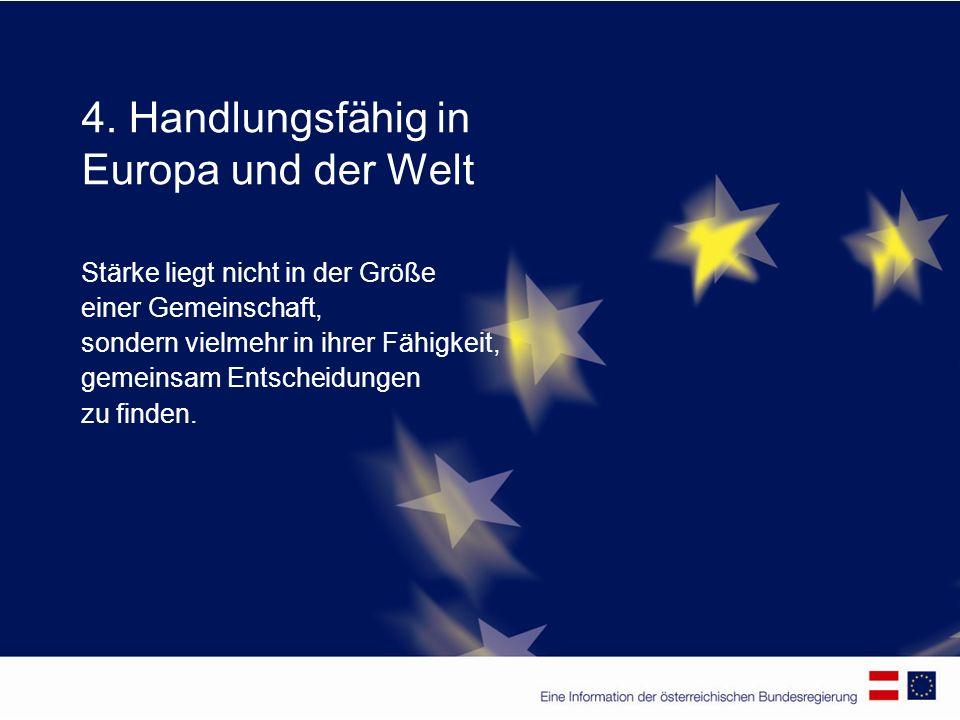 4. Handlungsfähig in Europa und der Welt Stärke liegt nicht in der Größe einer Gemeinschaft, sondern vielmehr in ihrer Fähigkeit, gemeinsam Entscheidu