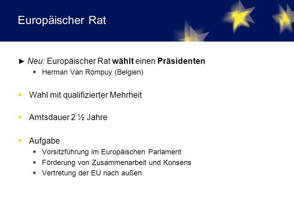 Europäischer Rat ► Neu: Europäischer Rat wählt einen Präsidenten  Herman Van Rompuy (Belgien)  Wahl mit qualifizierter Mehrheit  Amtsdauer 2 ½ Jahre  Aufgabe  Vorsitzführung im Europäischen Parlament  Förderung von Zusammenarbeit und Konsens  Vertretung der EU nach außen