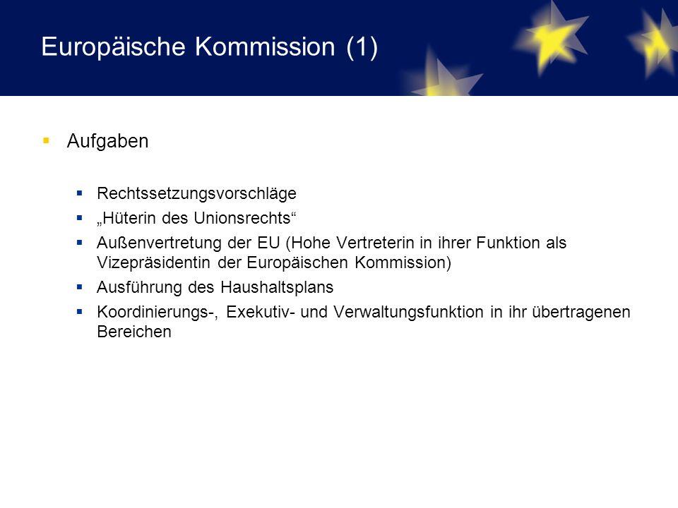 """Europäische Kommission (1)  Aufgaben  Rechtssetzungsvorschläge  """"Hüterin des Unionsrechts  Außenvertretung der EU (Hohe Vertreterin in ihrer Funktion als Vizepräsidentin der Europäischen Kommission)  Ausführung des Haushaltsplans  Koordinierungs-, Exekutiv- und Verwaltungsfunktion in ihr übertragenen Bereichen"""