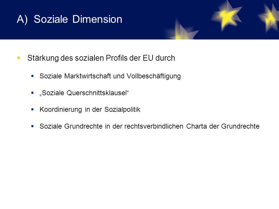 """A) Soziale Dimension  Stärkung des sozialen Profils der EU durch  Soziale Marktwirtschaft und Vollbeschäftigung  """"Soziale Querschnittsklausel  Koordinierung in der Sozialpolitik  Soziale Grundrechte in der rechtsverbindlichen Charta der Grundrechte"""