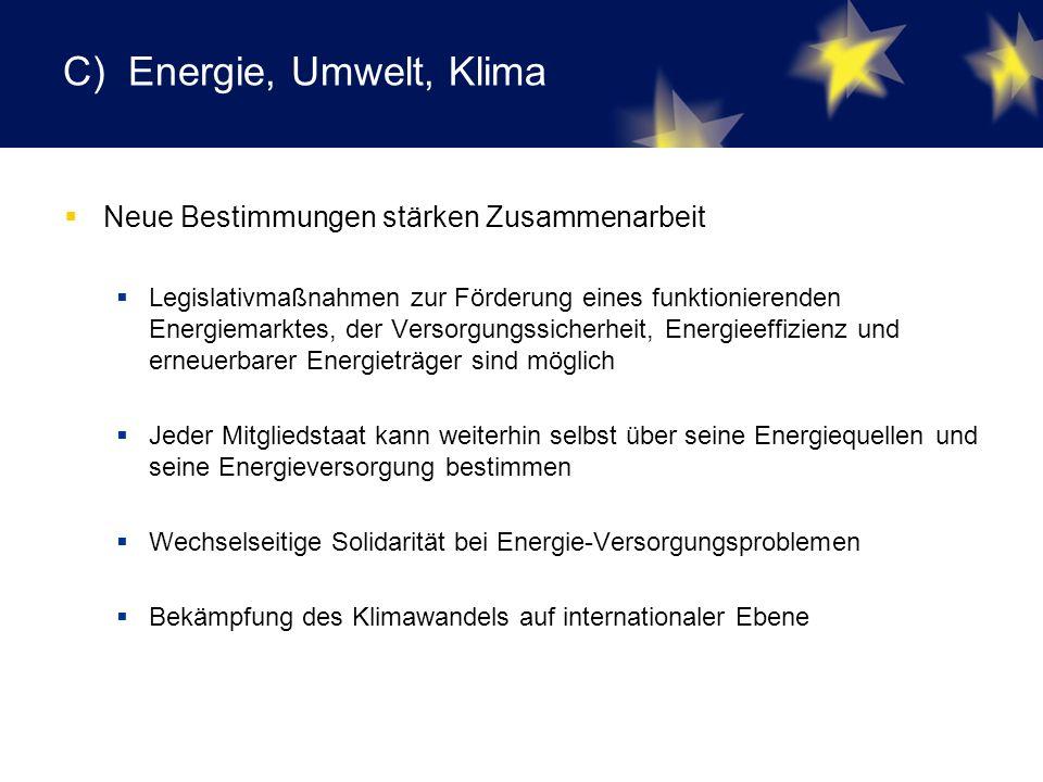 C) Energie, Umwelt, Klima  Neue Bestimmungen stärken Zusammenarbeit  Legislativmaßnahmen zur Förderung eines funktionierenden Energiemarktes, der Versorgungssicherheit, Energieeffizienz und erneuerbarer Energieträger sind möglich  Jeder Mitgliedstaat kann weiterhin selbst über seine Energiequellen und seine Energieversorgung bestimmen  Wechselseitige Solidarität bei Energie-Versorgungsproblemen  Bekämpfung des Klimawandels auf internationaler Ebene