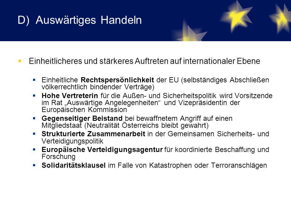 """D) Auswärtiges Handeln  Einheitlicheres und stärkeres Auftreten auf internationaler Ebene  Einheitliche Rechtspersönlichkeit der EU (selbständiges Abschließen völkerrechtlich bindender Verträge)  Hohe Vertreterin für die Außen- und Sicherheitspolitik wird Vorsitzende im Rat """"Auswärtige Angelegenheiten und Vizepräsidentin der Europäischen Kommission  Gegenseitiger Beistand bei bewaffnetem Angriff auf einen Mitgliedstaat (Neutralität Österreichs bleibt gewahrt)  Strukturierte Zusammenarbeit in der Gemeinsamen Sicherheits- und Verteidigungspolitik  Europäische Verteidigungsagentur für koordinierte Beschaffung und Forschung  Solidaritätsklausel im Falle von Katastrophen oder Terroranschlägen"""