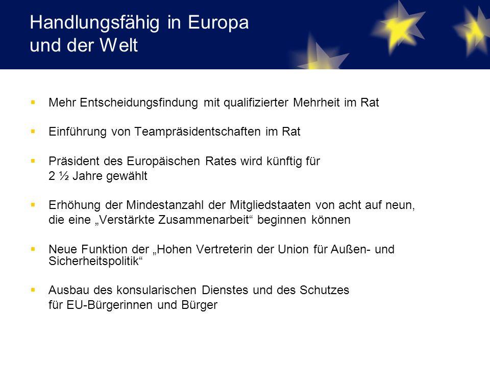 """Handlungsfähig in Europa und der Welt  Mehr Entscheidungsfindung mit qualifizierter Mehrheit im Rat  Einführung von Teampräsidentschaften im Rat  Präsident des Europäischen Rates wird künftig für 2 ½ Jahre gewählt  Erhöhung der Mindestanzahl der Mitgliedstaaten von acht auf neun, die eine """"Verstärkte Zusammenarbeit beginnen können  Neue Funktion der """"Hohen Vertreterin der Union für Außen- und Sicherheitspolitik  Ausbau des konsularischen Dienstes und des Schutzes für EU-Bürgerinnen und Bürger"""
