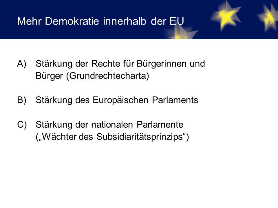 "Mehr Demokratie innerhalb der EU A)Stärkung der Rechte für Bürgerinnen und Bürger (Grundrechtecharta) B) Stärkung des Europäischen Parlaments C) Stärkung der nationalen Parlamente (""Wächter des Subsidiaritätsprinzips )"