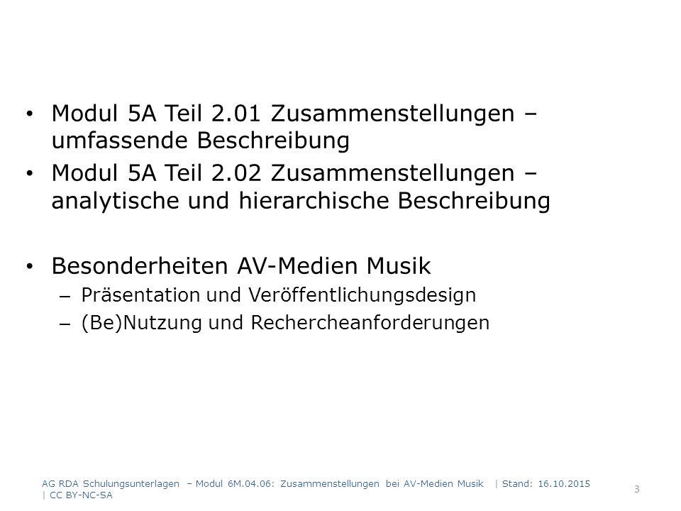 Erfassung der Teile Erfassung der enthaltenen Teile in der umfassenden Beschreibung – Manifestation / Expression / Werk Informationen, die sich auf die enthaltenen Teile beziehen, können in der umfassenden Beschreibung erfasst werden: – Als Anmerkung (RDA 2.17) – Als in Beziehung stehende Manifestation (RDA 27.1) – Als in Beziehung stehendes, enthaltenes Teil-Werk (RDA 25.1) Erfassung der enthaltenen Teile in der analytischen Beschreibung AG RDA Schulungsunterlagen – Modul 6M.04.06: Zusammenstellungen bei AV-Medien Musik   Stand: 16.10.2015   CC BY-NC-SA 64