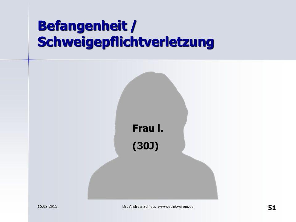 Befangenheit / Schweigepflichtverletzung Frau l. (30J) 16.03.2015 51 Dr. Andrea Schleu, www.ethikverein.de