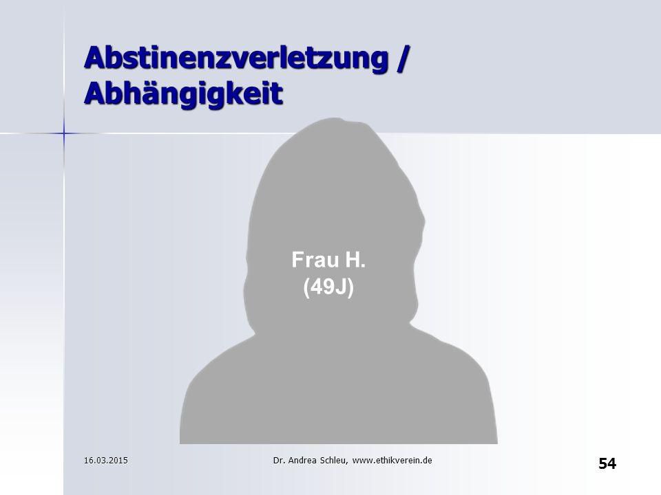 Frau H. (49J) 16.03.2015 Abstinenzverletzung / Abhängigkeit 54 Dr. Andrea Schleu, www.ethikverein.de
