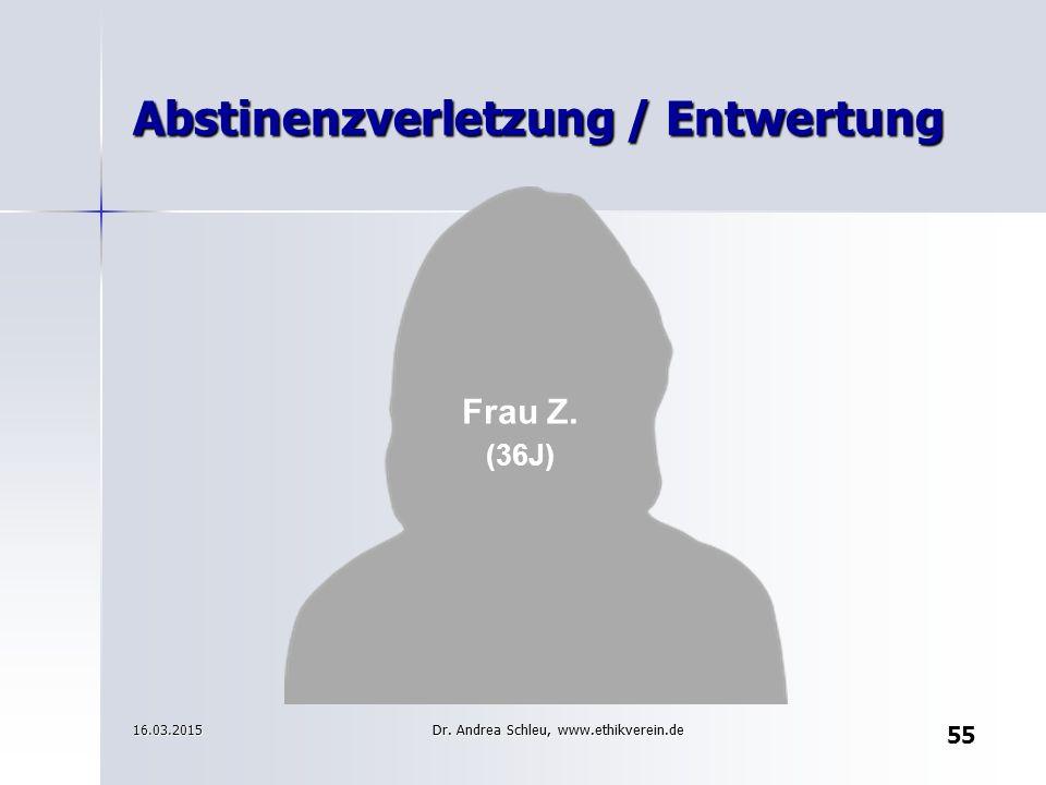 Frau Z. (36J) 16.03.2015 Abstinenzverletzung / Entwertung 55 Dr. Andrea Schleu, www.ethikverein.de