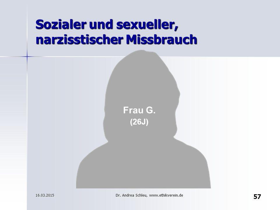 Frau G. (26J) 16.03.2015 Sozialer und sexueller, narzisstischer Missbrauch 57 Dr. Andrea Schleu, www.ethikverein.de