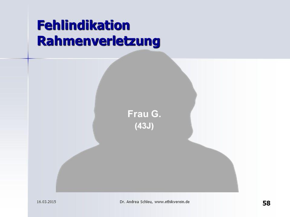 Frau G. (43J) 16.03.2015 Fehlindikation Rahmenverletzung 58 Dr. Andrea Schleu, www.ethikverein.de