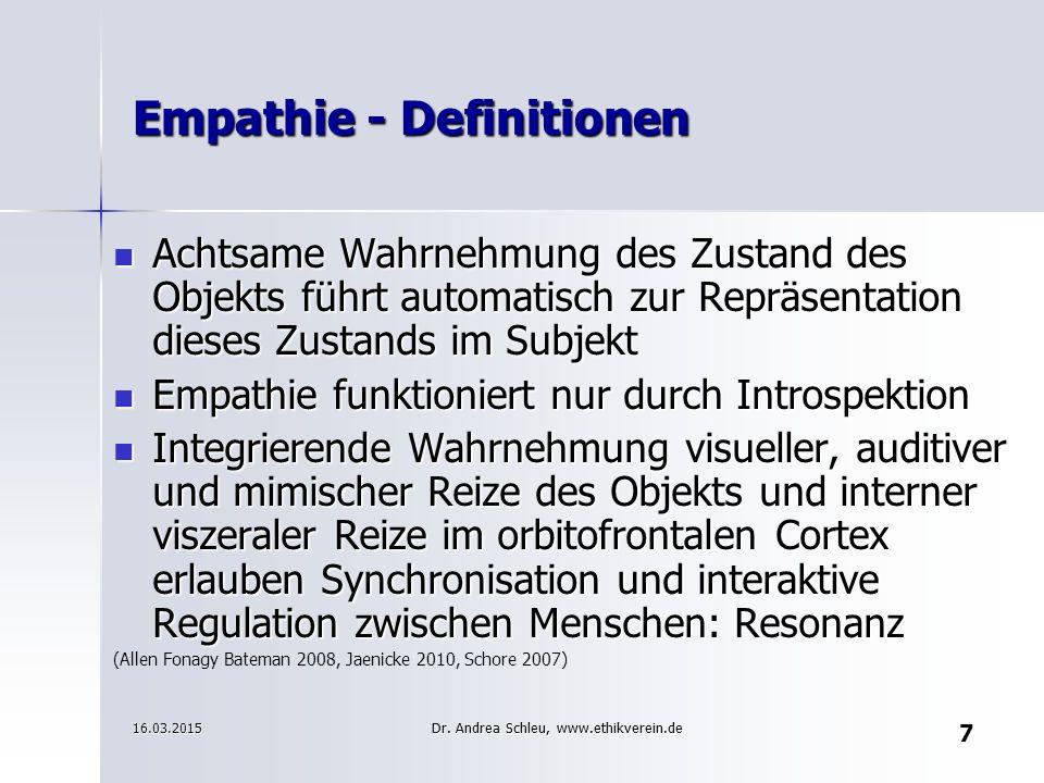 7 Empathie - Definitionen Achtsame Wahrnehmung des Zustand des Objekts führt automatisch zur Repräsentation dieses Zustands im Subjekt Achtsame Wahrnehmung des Zustand des Objekts führt automatisch zur Repräsentation dieses Zustands im Subjekt Empathie funktioniert nur durch Introspektion Empathie funktioniert nur durch Introspektion Integrierende Wahrnehmung visueller, auditiver und mimischer Reize des Objekts und interner viszeraler Reize im orbitofrontalen Cortex erlauben Synchronisation und interaktive Regulation zwischen Menschen: Resonanz Integrierende Wahrnehmung visueller, auditiver und mimischer Reize des Objekts und interner viszeraler Reize im orbitofrontalen Cortex erlauben Synchronisation und interaktive Regulation zwischen Menschen: Resonanz (Allen Fonagy Bateman 2008, Jaenicke 2010, Schore 2007) 16.03.2015 Dr.