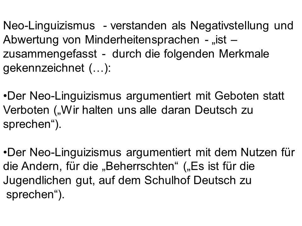 """Neo-Linguizismus - verstanden als Negativstellung und Abwertung von Minderheitensprachen - """"ist – zusammengefasst - durch die folgenden Merkmale gekennzeichnet (…): Der Neo-Linguizismus argumentiert mit Geboten statt Verboten (""""Wir halten uns alle daran Deutsch zu sprechen )."""