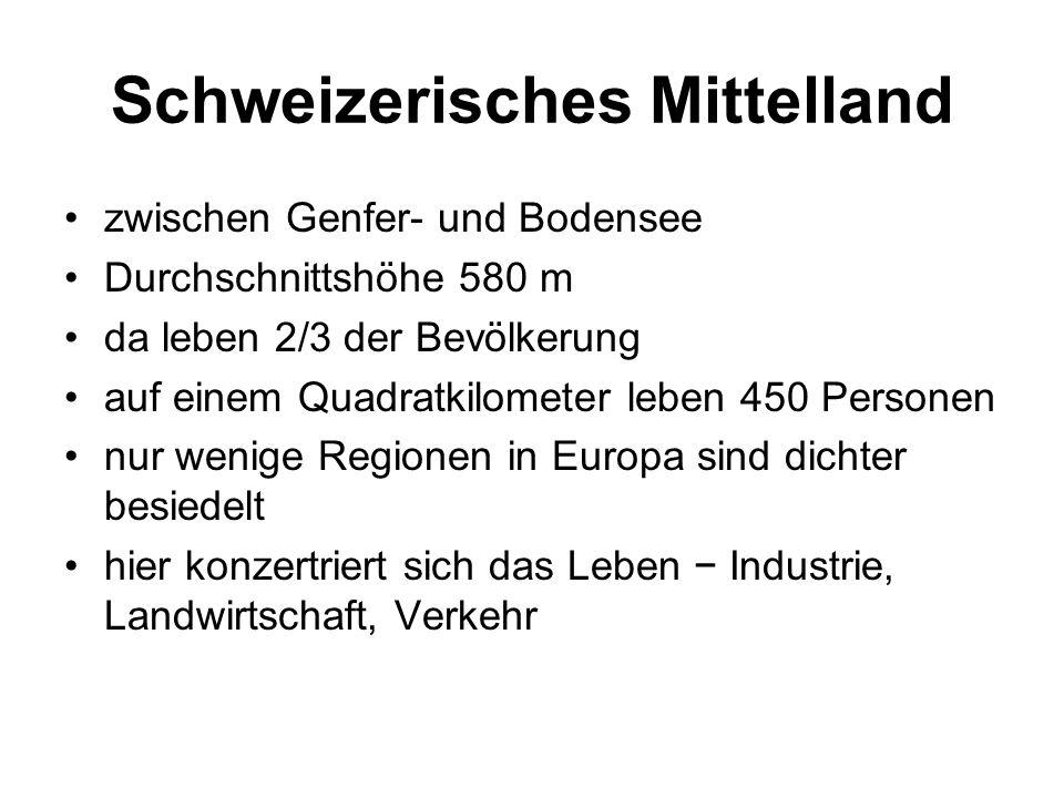 Schweizerisches Mittelland zwischen Genfer- und Bodensee Durchschnittshöhe 580 m da leben 2/3 der Bevölkerung auf einem Quadratkilometer leben 450 Personen nur wenige Regionen in Europa sind dichter besiedelt hier konzertriert sich das Leben − Industrie, Landwirtschaft, Verkehr