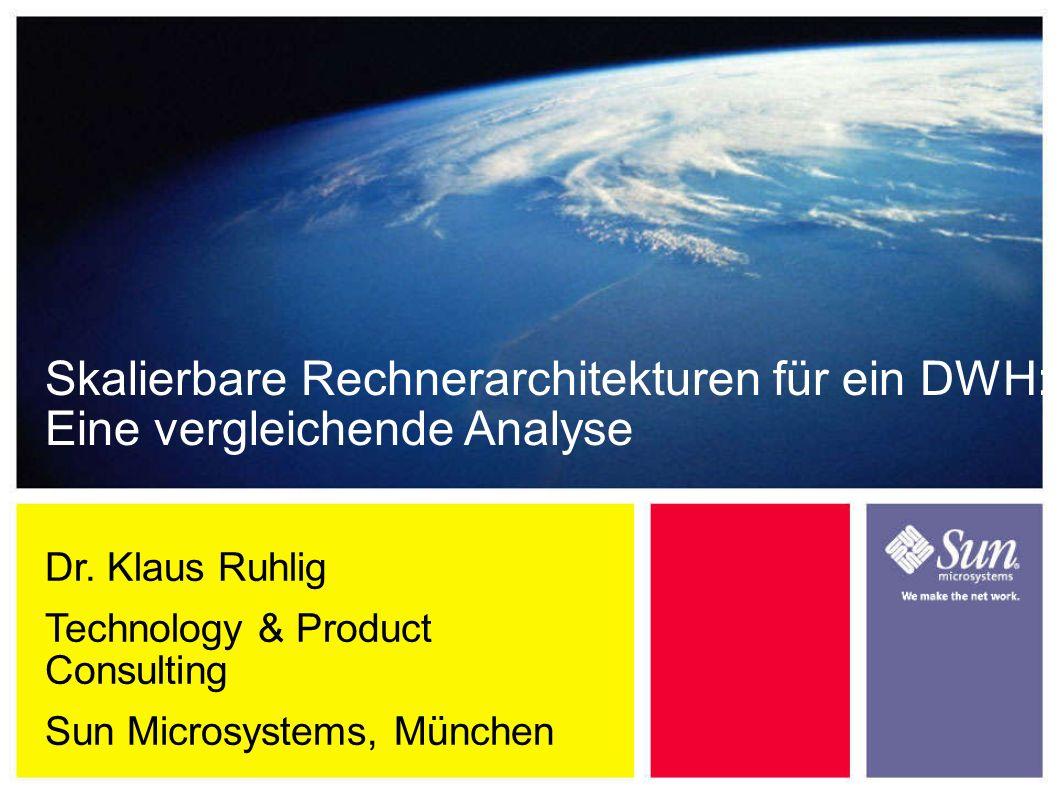 Dr. Klaus Ruhlig Technology & Product Consulting Sun Microsystems, München Skalierbare Rechnerarchitekturen für ein DWH: Eine vergleichende Analyse