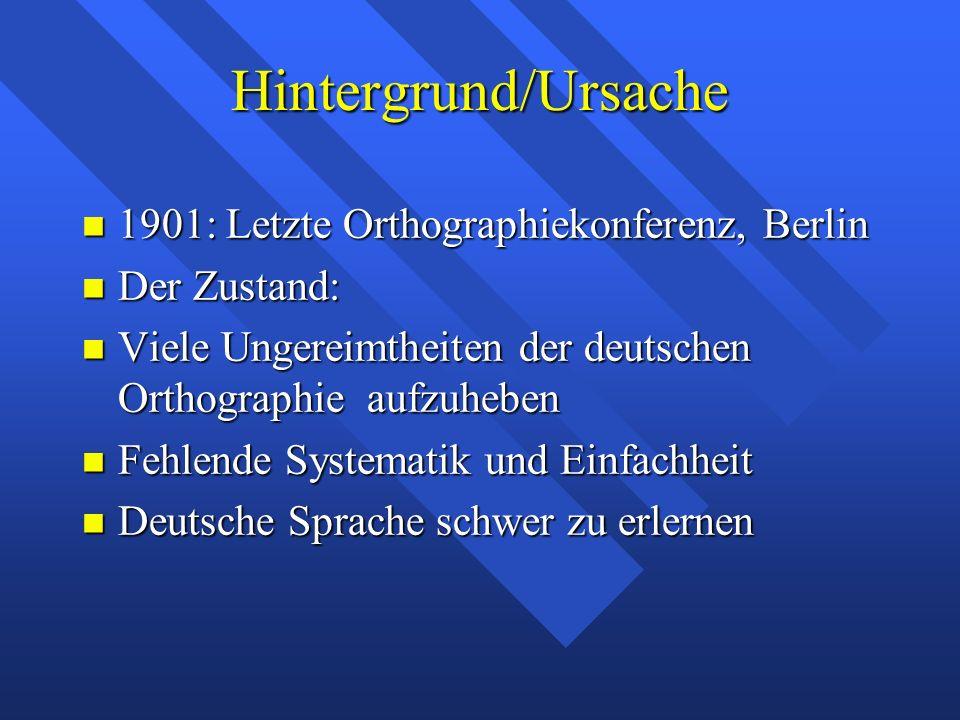 Hintergrund/Ursache 1901: Letzte Orthographiekonferenz, Berlin 1901: Letzte Orthographiekonferenz, Berlin Der Zustand: Der Zustand: Viele Ungereimthei