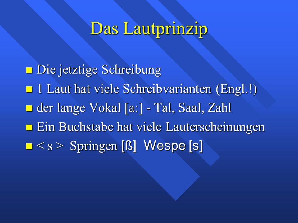 Das Lautprinzip Die jetztige Schreibung Die jetztige Schreibung 1 Laut hat viele Schreibvarianten (Engl.!) 1 Laut hat viele Schreibvarianten (Engl.!)