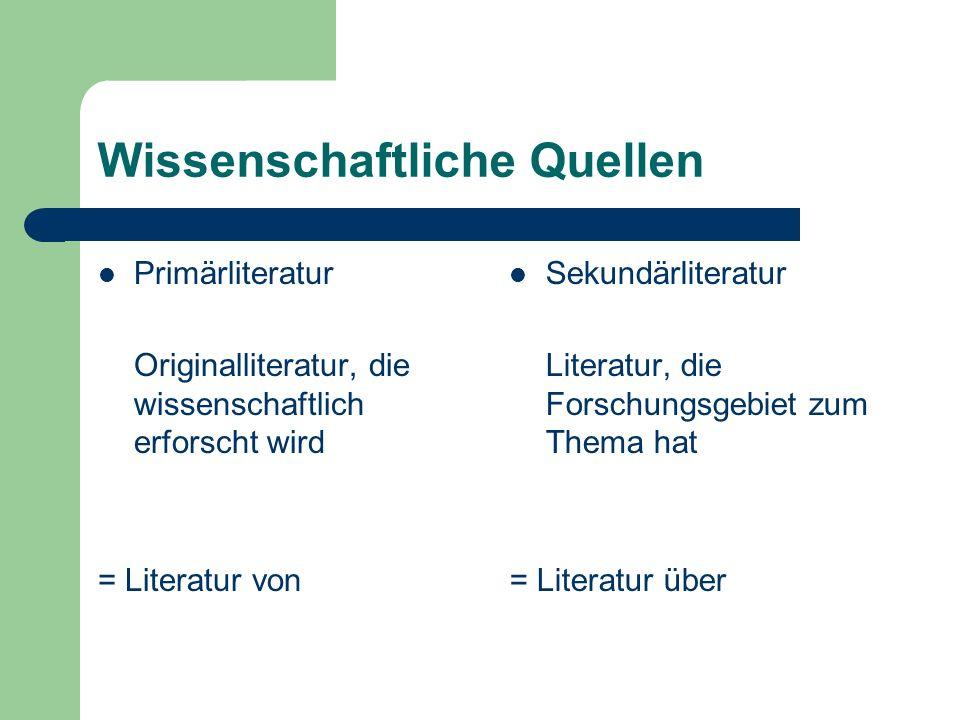 Wissenschaftliche Quellen Primärliteratur Originalliteratur, die wissenschaftlich erforscht wird = Literatur von Sekundärliteratur Literatur, die Forschungsgebiet zum Thema hat = Literatur über