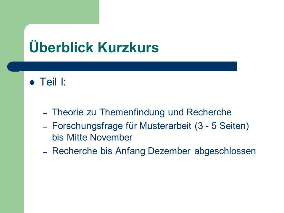 Überblick Kurzkurs Teil I: – Theorie zu Themenfindung und Recherche – Forschungsfrage für Musterarbeit (3 - 5 Seiten) bis Mitte November – Recherche bis Anfang Dezember abgeschlossen