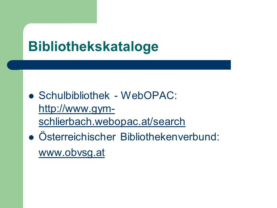 Bibliothekskataloge Schulbibliothek - WebOPAC: http://www.gym- schlierbach.webopac.at/search http://www.gym- schlierbach.webopac.at/search Österreichischer Bibliothekenverbund: www.obvsg.at