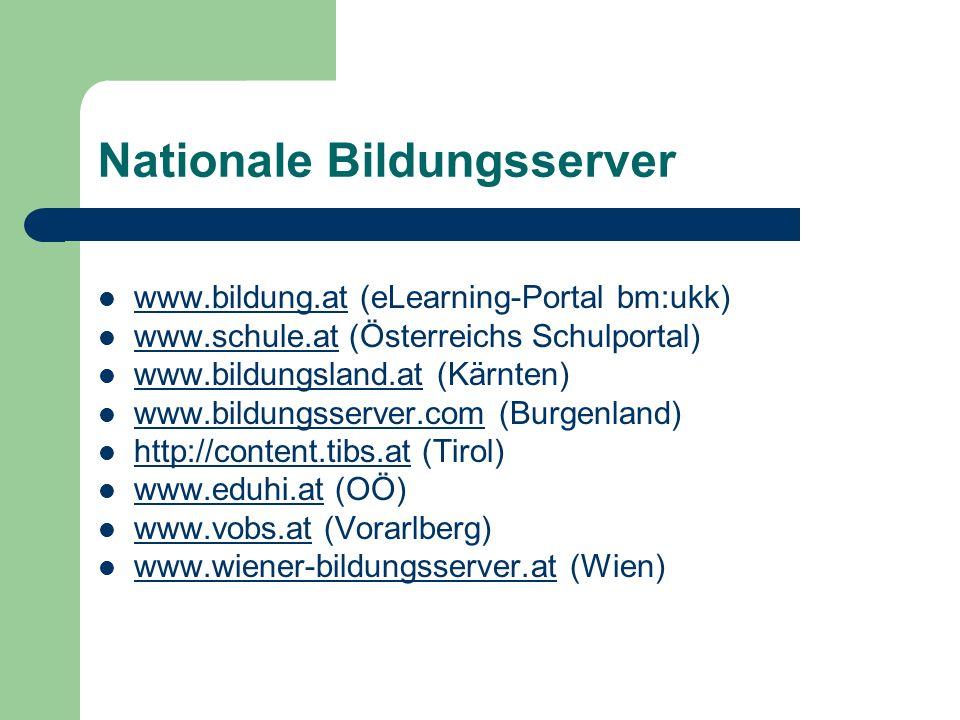 Nationale Bildungsserver www.bildung.at (eLearning-Portal bm:ukk) www.bildung.at www.schule.at (Österreichs Schulportal) www.schule.at www.bildungsland.at (Kärnten) www.bildungsland.at www.bildungsserver.com (Burgenland) www.bildungsserver.com http://content.tibs.at (Tirol) http://content.tibs.at www.eduhi.at (OÖ) www.eduhi.at www.vobs.at (Vorarlberg) www.vobs.at www.wiener-bildungsserver.at (Wien) www.wiener-bildungsserver.at