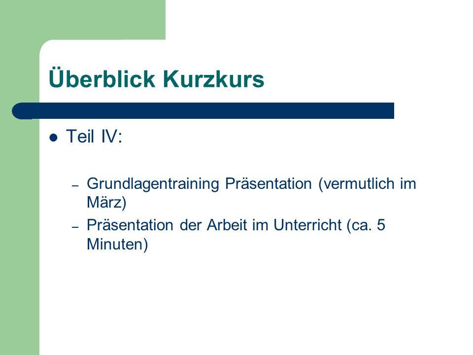 Überblick Kurzkurs Teil IV: – Grundlagentraining Präsentation (vermutlich im März) – Präsentation der Arbeit im Unterricht (ca.