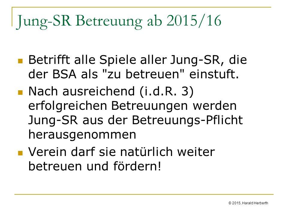 © 2015, Harald Herberth Jung-SR Betreuung ab 2015/16 Betrifft alle Spiele aller Jung-SR, die der BSA als zu betreuen einstuft.