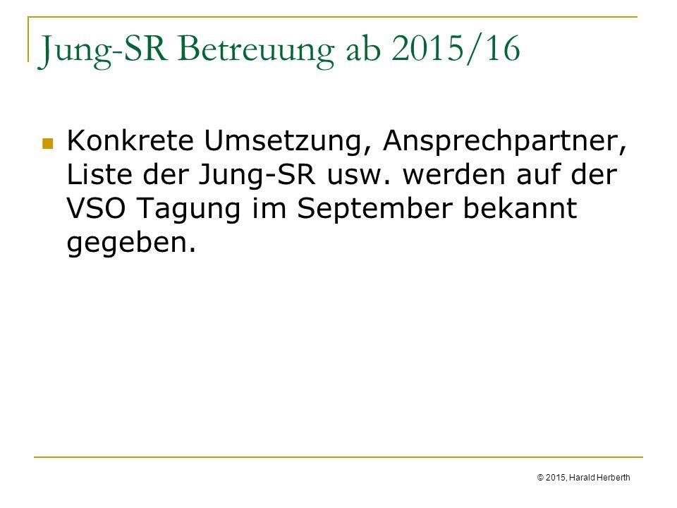 © 2015, Harald Herberth Jung-SR Betreuung ab 2015/16 Konkrete Umsetzung, Ansprechpartner, Liste der Jung-SR usw.