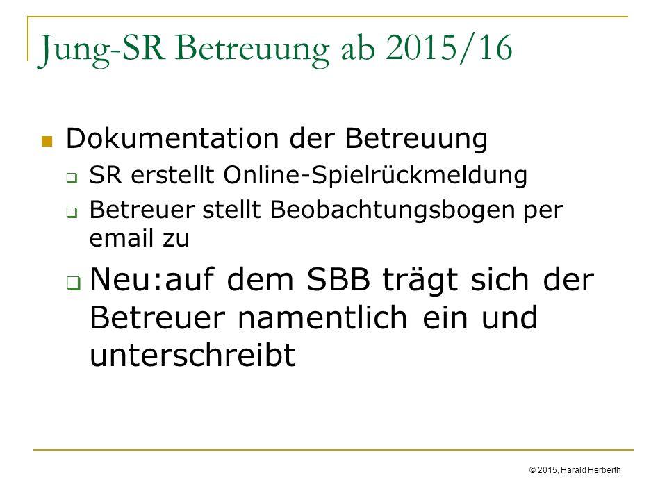 © 2015, Harald Herberth Jung-SR Betreuung ab 2015/16 Dokumentation der Betreuung  SR erstellt Online-Spielrückmeldung  Betreuer stellt Beobachtungsbogen per email zu  Neu:auf dem SBB trägt sich der Betreuer namentlich ein und unterschreibt