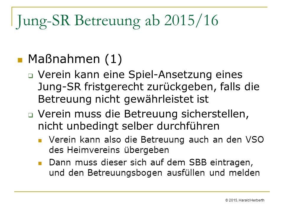 © 2015, Harald Herberth Jung-SR Betreuung ab 2015/16 Maßnahmen (1)  Verein kann eine Spiel-Ansetzung eines Jung-SR fristgerecht zurückgeben, falls die Betreuung nicht gewährleistet ist  Verein muss die Betreuung sicherstellen, nicht unbedingt selber durchführen Verein kann also die Betreuung auch an den VSO des Heimvereins übergeben Dann muss dieser sich auf dem SBB eintragen, und den Betreuungsbogen ausfüllen und melden