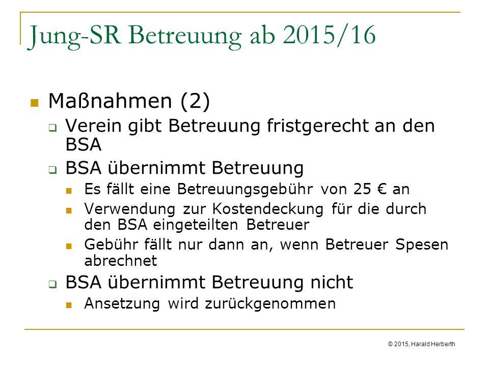 © 2015, Harald Herberth Jung-SR Betreuung ab 2015/16 Maßnahmen (2)  Verein gibt Betreuung fristgerecht an den BSA  BSA übernimmt Betreuung Es fällt eine Betreuungsgebühr von 25 € an Verwendung zur Kostendeckung für die durch den BSA eingeteilten Betreuer Gebühr fällt nur dann an, wenn Betreuer Spesen abrechnet  BSA übernimmt Betreuung nicht Ansetzung wird zurückgenommen