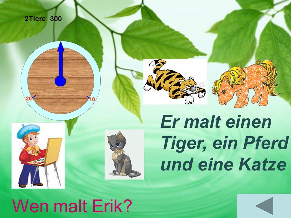 2Tiere 300 Wen malt Erik? Er malt einen Tiger, ein Pferd und eine Katze