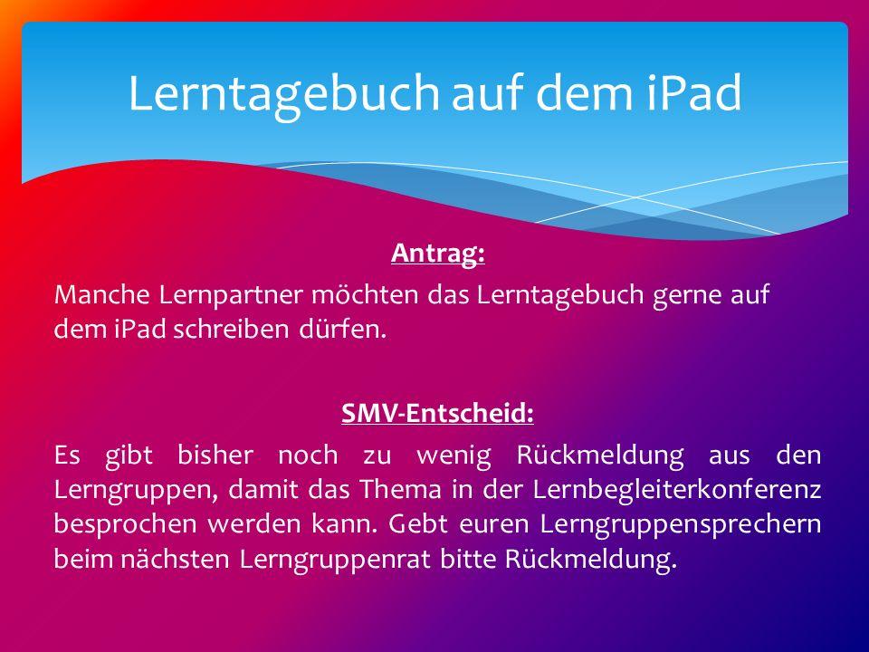 Antrag: Manche Lernpartner möchten das Lerntagebuch gerne auf dem iPad schreiben dürfen. SMV-Entscheid: Es gibt bisher noch zu wenig Rückmeldung aus d