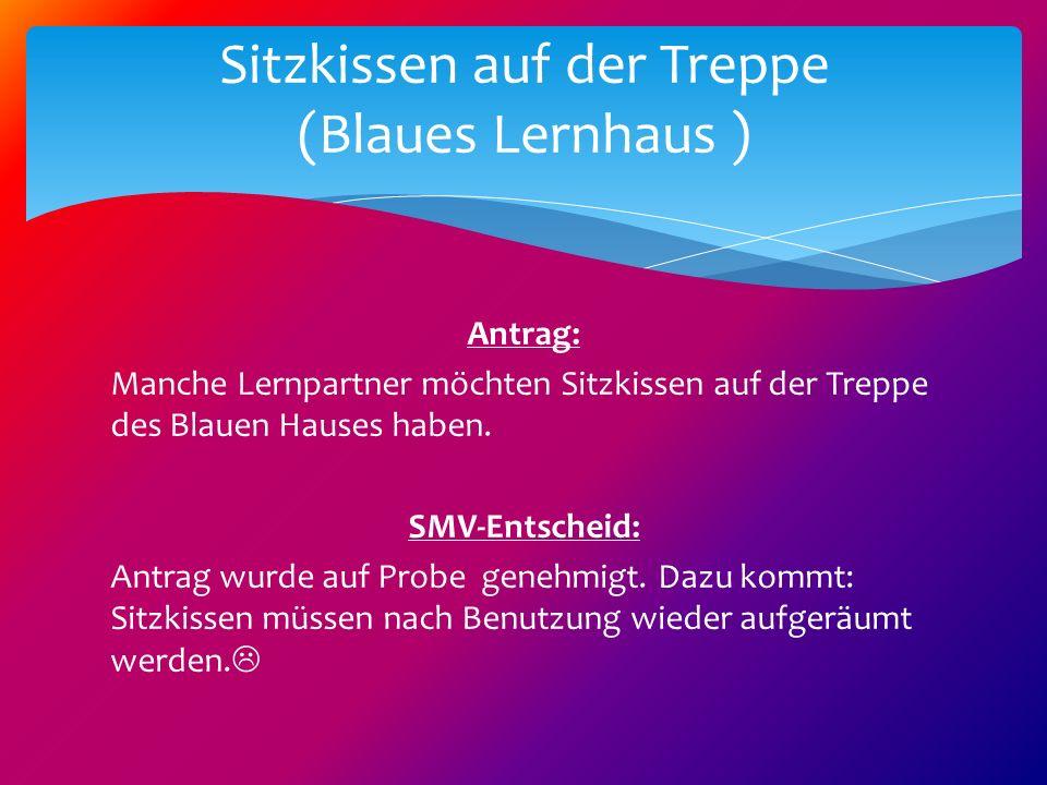 Antrag: Manche Lernpartner möchten Sitzkissen auf der Treppe des Blauen Hauses haben. SMV-Entscheid: Antrag wurde auf Probe genehmigt. Dazu kommt: Sit